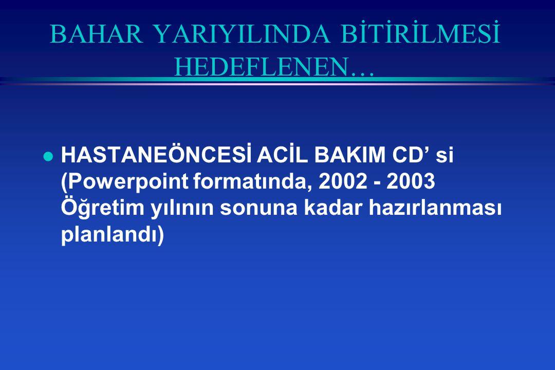 BAHAR YARIYILINDA BİTİRİLMESİ HEDEFLENEN… l HASTANEÖNCESİ ACİL BAKIM CD' si (Powerpoint formatında, 2002 - 2003 Öğretim yılının sonuna kadar hazırlanması planlandı)