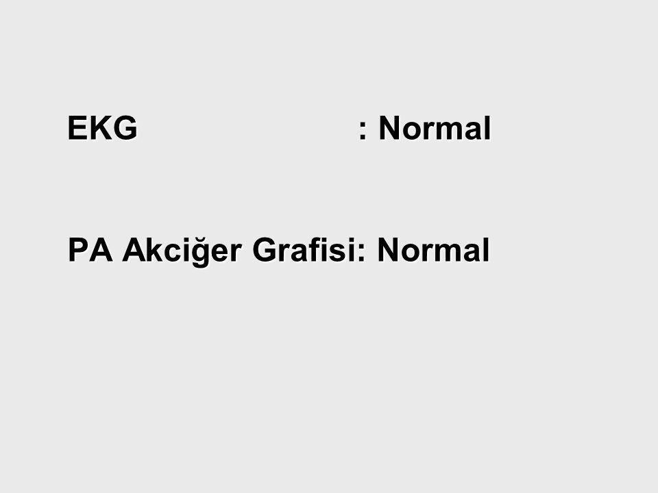 EKG : Normal EKG : Normal PA Akciğer Grafisi: Normal