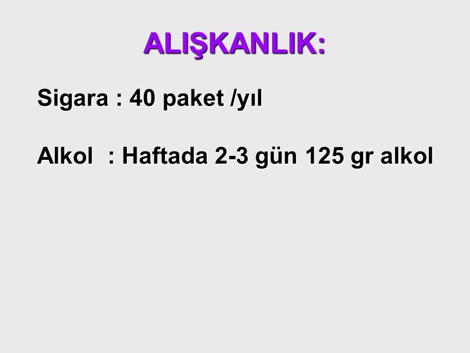 ALIŞKANLIK: Sigara : 40 paket /yıl Alkol : Haftada 2-3 gün 125 gr alkol