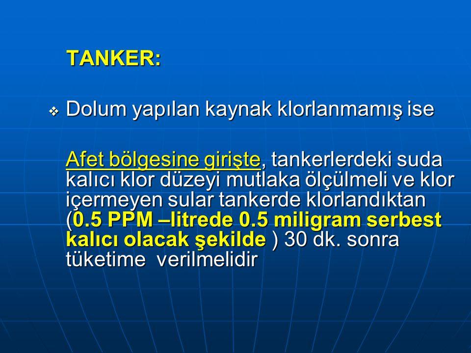 TANKER:  Dolum yapılan kaynak klorlanmamış ise Afet bölgesine girişte, tankerlerdeki suda kalıcı klor düzeyi mutlaka ölçülmeli ve klor içermeyen sula