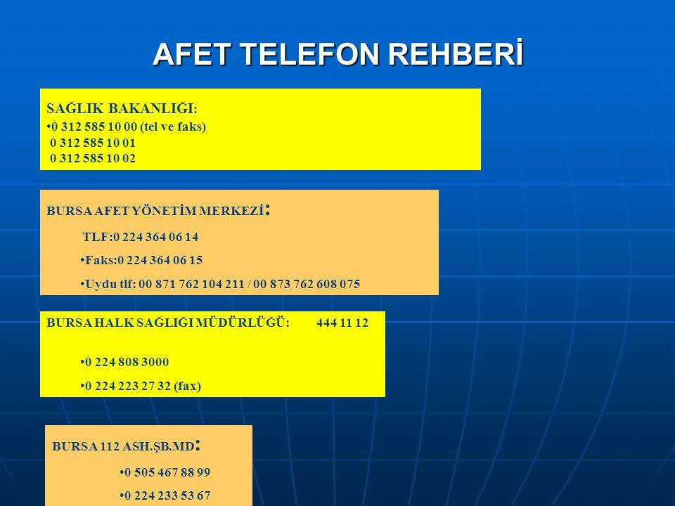 AFET TELEFON REHBERİ SAĞLIK BAKANLIĞI : •0 312 585 10 00 (tel ve faks) 0 312 585 10 01 0 312 585 10 02 BURSA AFET YÖNETİM MERKEZİ : TLF:0 224 364 06 1