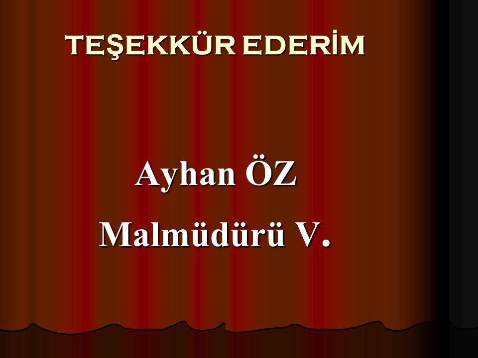 TE Ş EKKÜR EDER İ M Ayhan ÖZ Malmüdürü V.