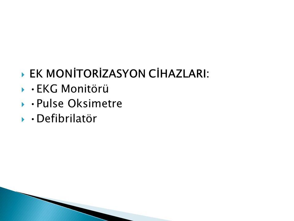  EK MONİTORİZASYON CİHAZLARI:  •EKG Monitörü  •Pulse Oksimetre  •Defibrilatör