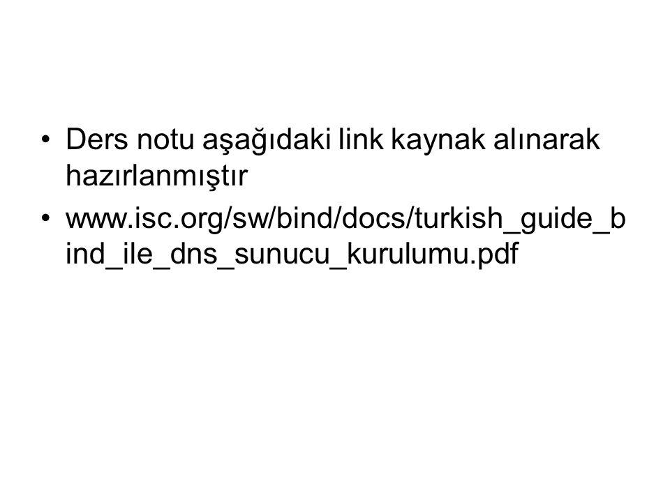 •Ders notu aşağıdaki link kaynak alınarak hazırlanmıştır •www.isc.org/sw/bind/docs/turkish_guide_b ind_ile_dns_sunucu_kurulumu.pdf