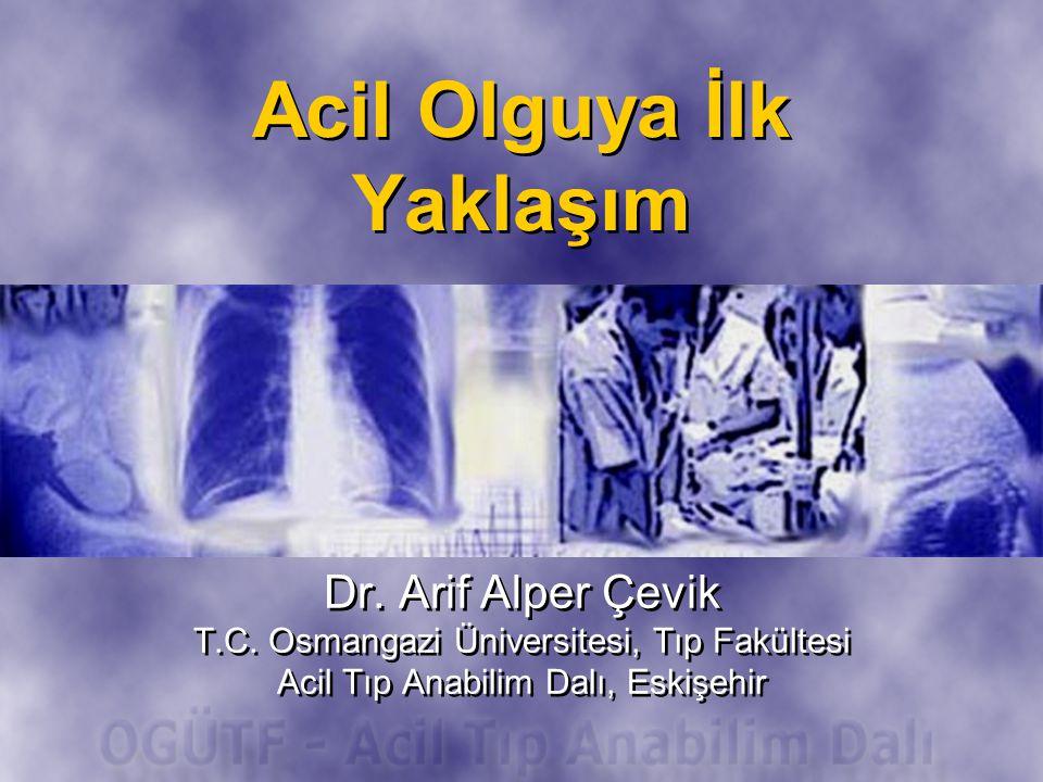 Acil Olguya İlk Yaklaşım Dr. Arif Alper Çevik T.C. Osmangazi Üniversitesi, Tıp Fakültesi Acil Tıp Anabilim Dalı, Eskişehir Dr. Arif Alper Çevik T.C. O