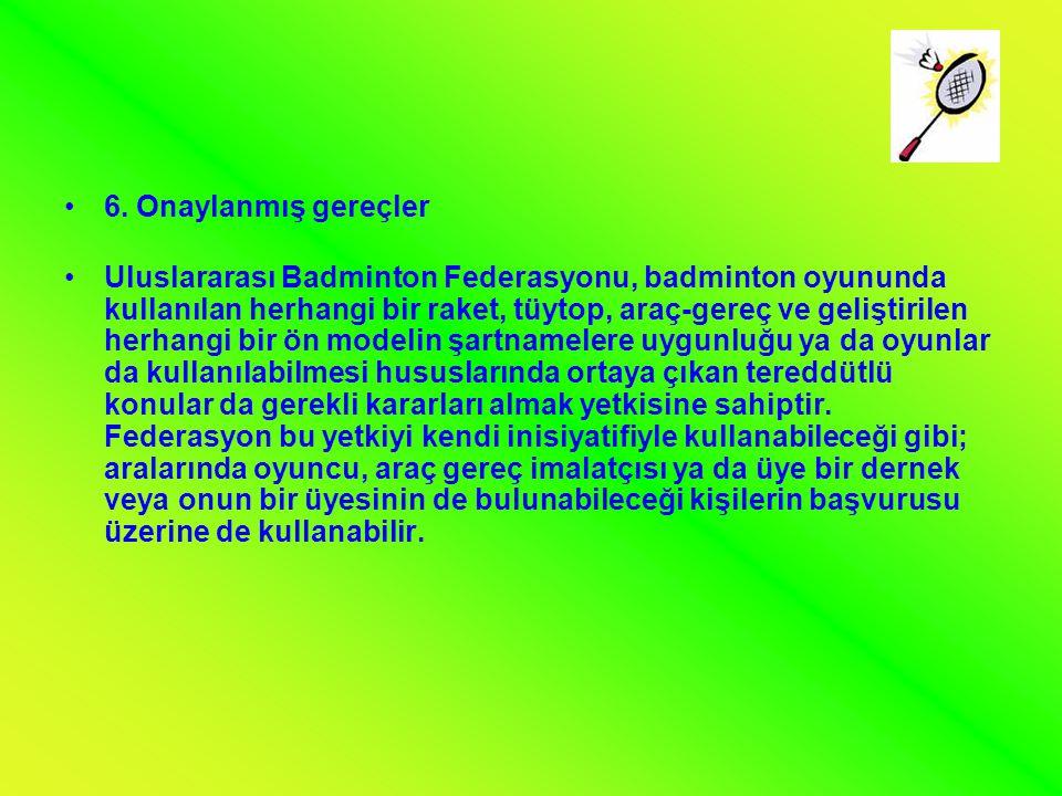•6. Onaylanmış gereçler •Uluslararası Badminton Federasyonu, badminton oyununda kullanılan herhangi bir raket, tüytop, araç-gereç ve geliştirilen herh