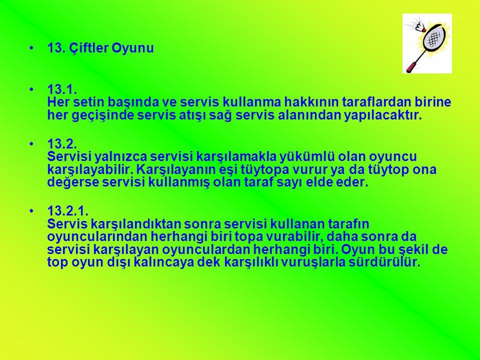 •13. Çiftler Oyunu •13.1. Her setin başında ve servis kullanma hakkının taraflardan birine her geçişinde servis atışı sağ servis alanından yapılacaktı