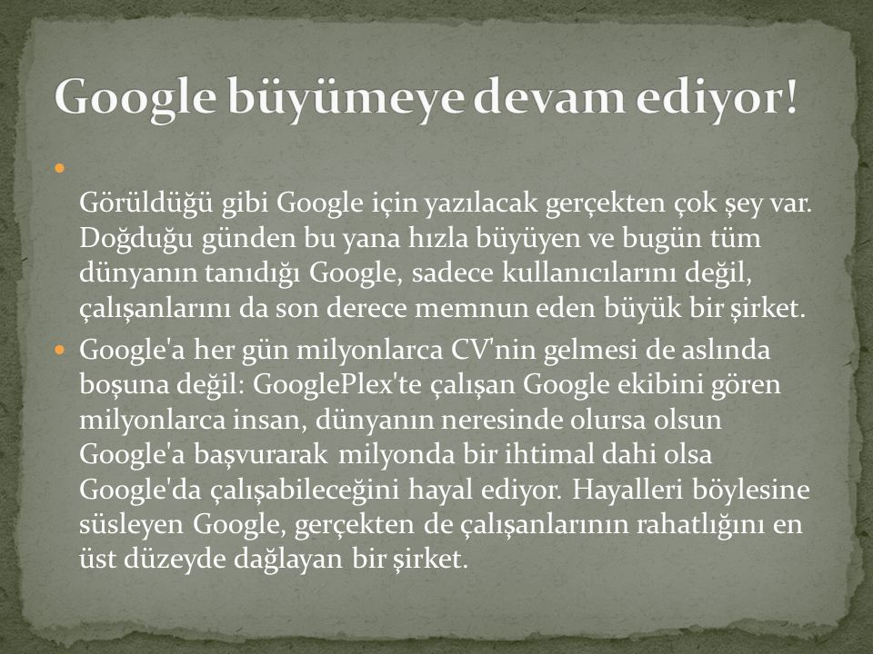  Görüldüğü gibi Google için yazılacak gerçekten çok şey var. Doğduğu günden bu yana hızla büyüyen ve bugün tüm dünyanın tanıdığı Google, sadece kulla