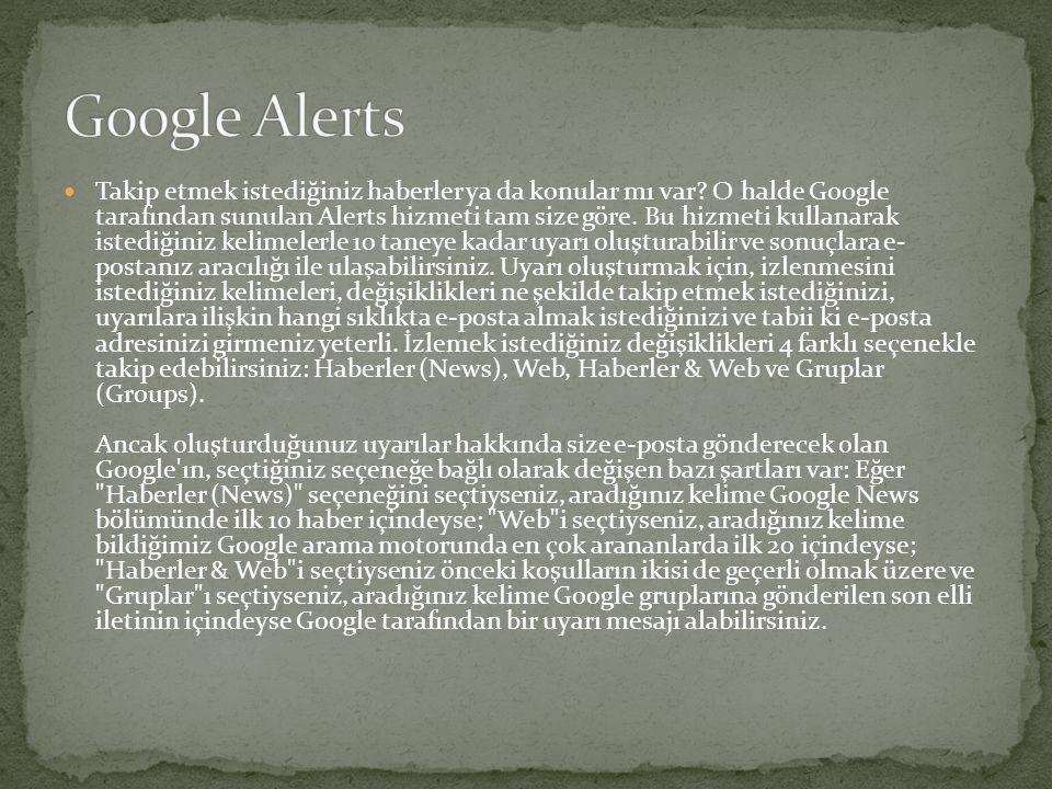  Takip etmek istediğiniz haberler ya da konular mı var? O halde Google tarafından sunulan Alerts hizmeti tam size göre. Bu hizmeti kullanarak istediğ