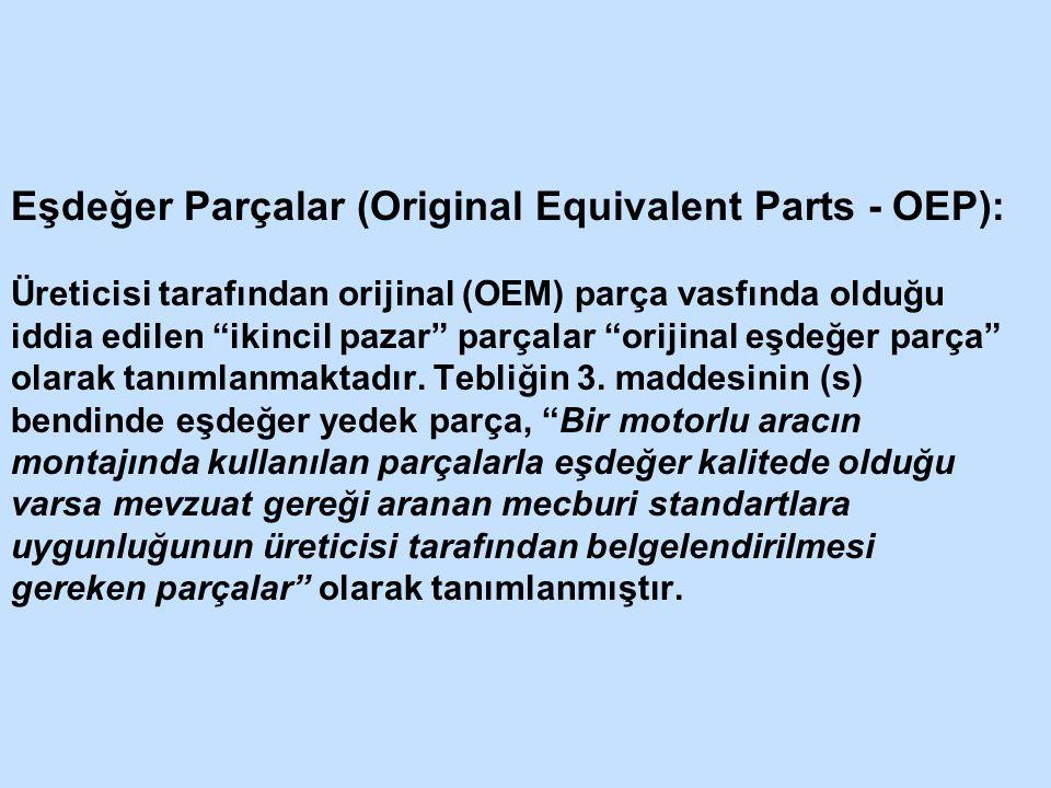 Eşdeğer Parçalar (Original Equivalent Parts - OEP): Üreticisi tarafından orijinal (OEM) parça vasfında olduğu iddia edilen ikincil pazar parçalar orijinal eşdeğer parça olarak tanımlanmaktadır.