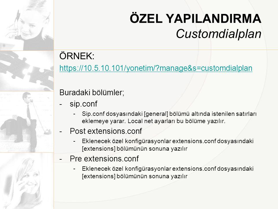 ÖZEL YAPILANDIRMA Customdialplan ÖRNEK: https://10.5.10.101/yonetim/?manage&s=customdialplan Buradaki bölümler; -sip.conf -Sip.conf dosyasındaki [gene