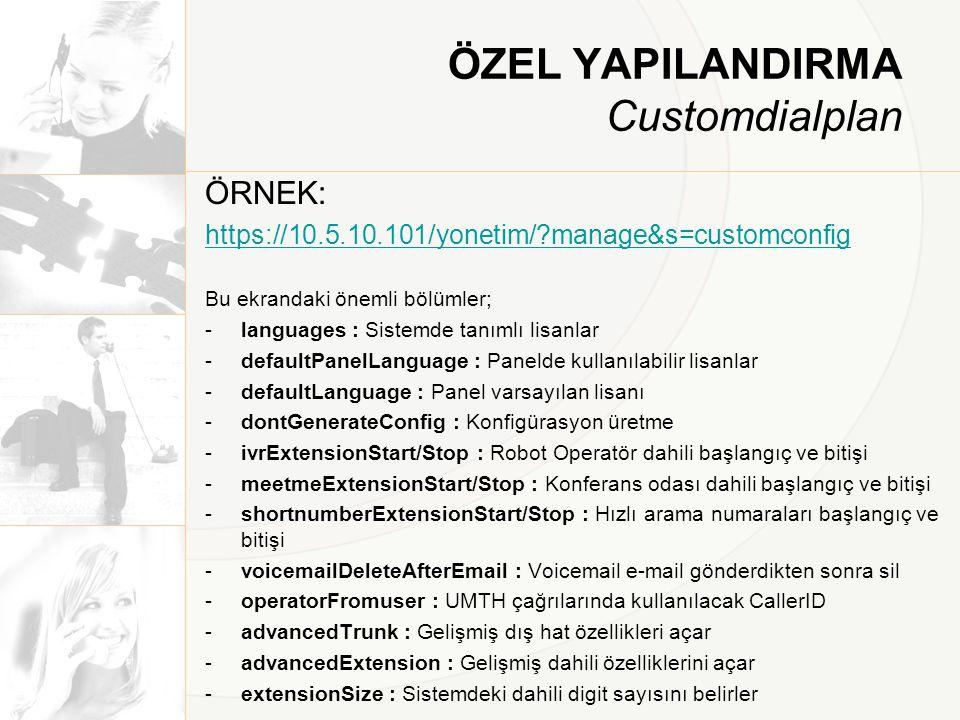 ÖZEL YAPILANDIRMA Customdialplan ÖRNEK: https://10.5.10.101/yonetim/?manage&s=customconfig Bu ekrandaki önemli bölümler; -languages : Sistemde tanımlı