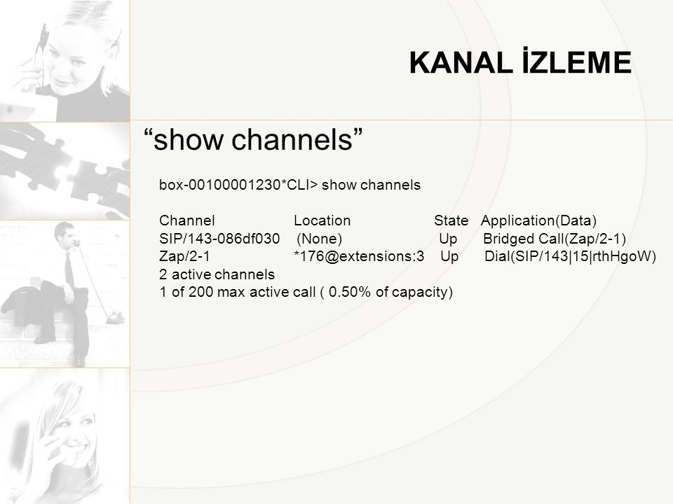 KANAL İZLEME show channels box-00100001230*CLI> show channels Channel Location State Application(Data) SIP/143-086df030 (None) Up Bridged Call(Zap/2-1) Zap/2-1 *176@extensions:3 Up Dial(SIP/143|15|rthHgoW) 2 active channels 1 of 200 max active call ( 0.50% of capacity)