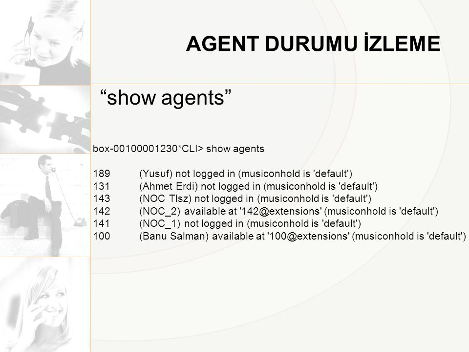 AGENT DURUMU İZLEME show agents box-00100001230*CLI> show agents 189 (Yusuf) not logged in (musiconhold is default ) 131 (Ahmet Erdi) not logged in (musiconhold is default ) 143 (NOC Tlsz) not logged in (musiconhold is default ) 142 (NOC_2) available at 142@extensions (musiconhold is default ) 141 (NOC_1) not logged in (musiconhold is default ) 100 (Banu Salman) available at 100@extensions (musiconhold is default )