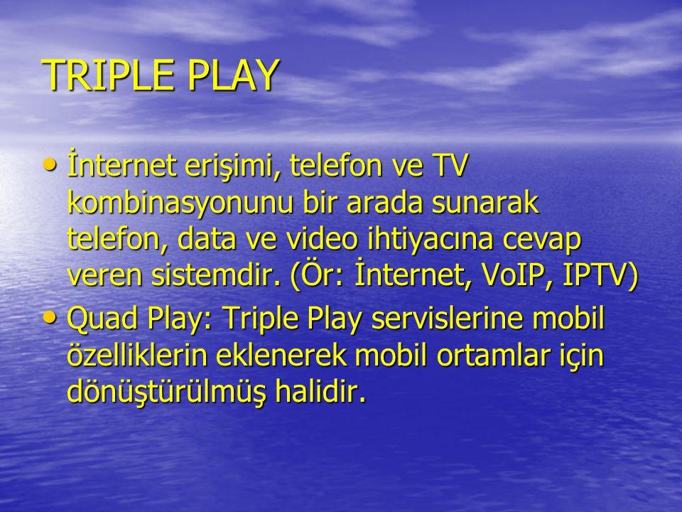 TRIPLE PLAY • İnternet erişimi, telefon ve TV kombinasyonunu bir arada sunarak telefon, data ve video ihtiyacına cevap veren sistemdir. (Ör: İnternet,