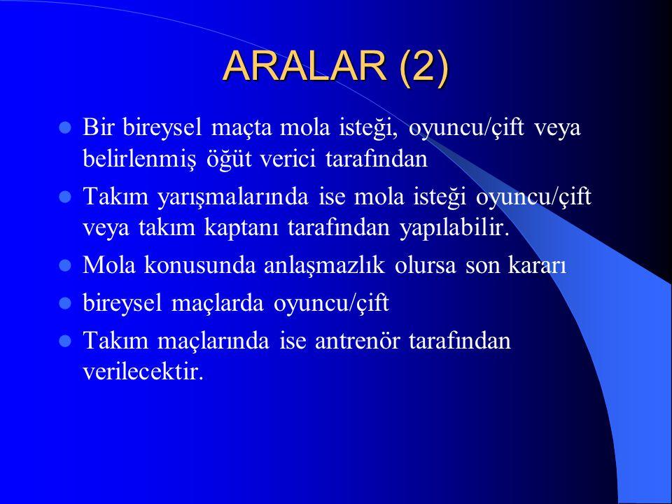 ARALAR (2)  Bir bireysel maçta mola isteği, oyuncu/çift veya belirlenmiş öğüt verici tarafından  Takım yarışmalarında ise mola isteği oyuncu/çift ve