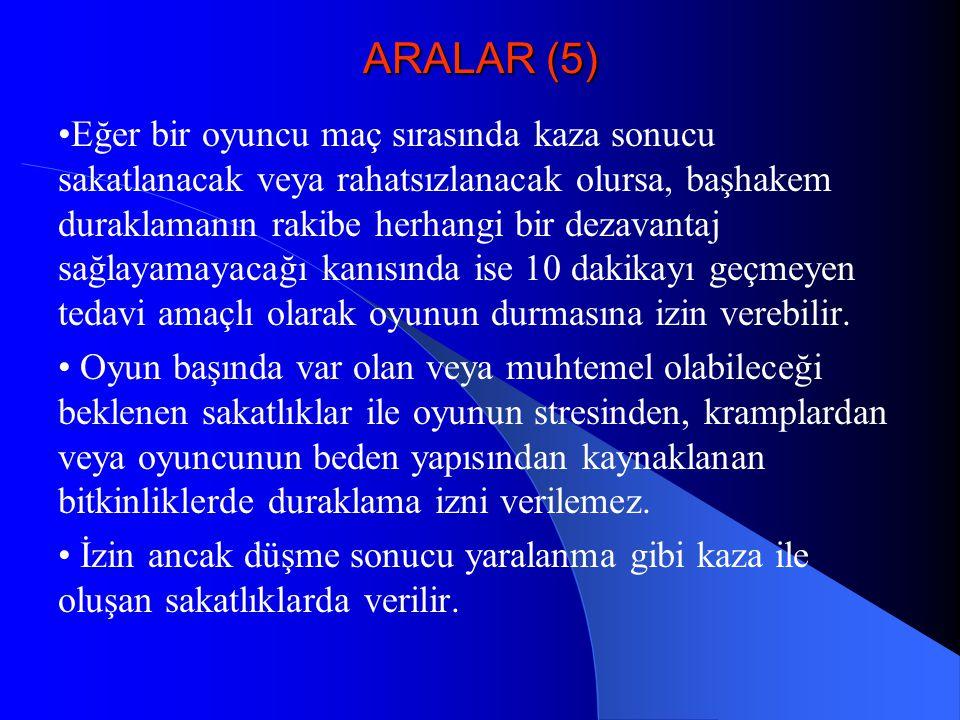ARALAR (5) •Eğer bir oyuncu maç sırasında kaza sonucu sakatlanacak veya rahatsızlanacak olursa, başhakem duraklamanın rakibe herhangi bir dezavantaj s