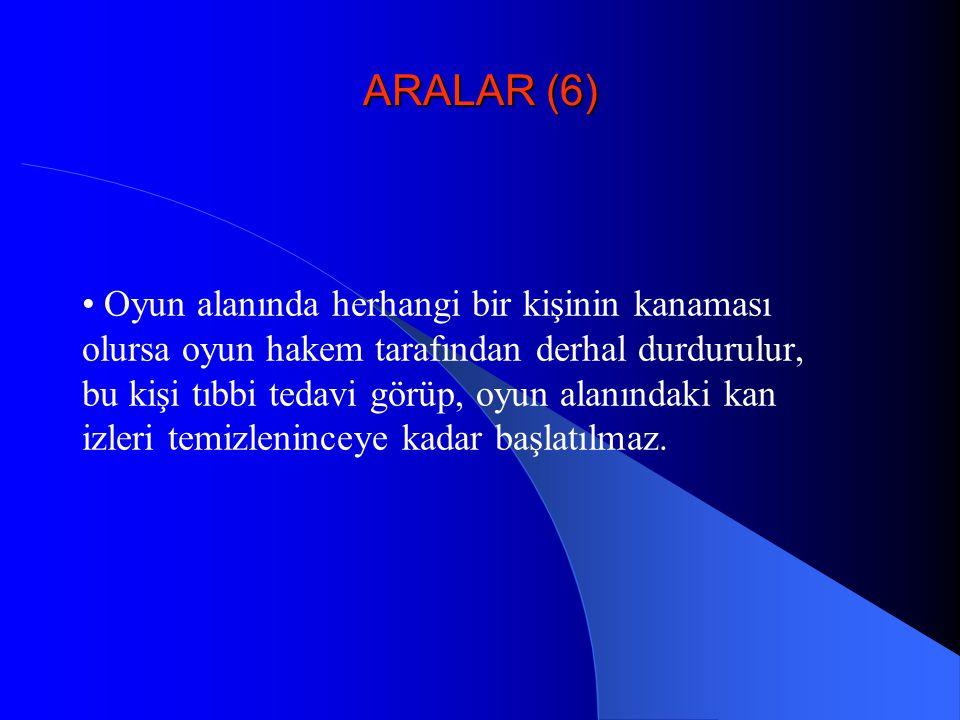 ARALAR (6) • Oyun alanında herhangi bir kişinin kanaması olursa oyun hakem tarafından derhal durdurulur, bu kişi tıbbi tedavi görüp, oyun alanındaki k