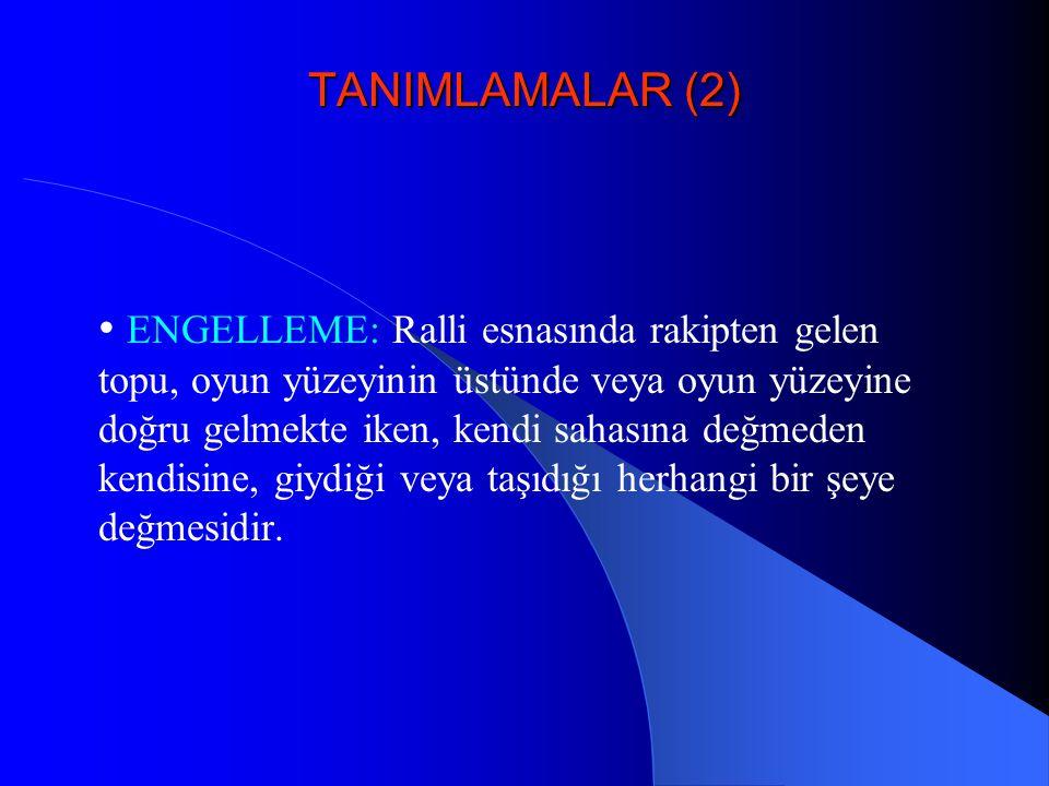 TANIMLAMALAR (2) • ENGELLEME: Ralli esnasında rakipten gelen topu, oyun yüzeyinin üstünde veya oyun yüzeyine doğru gelmekte iken, kendi sahasına değme