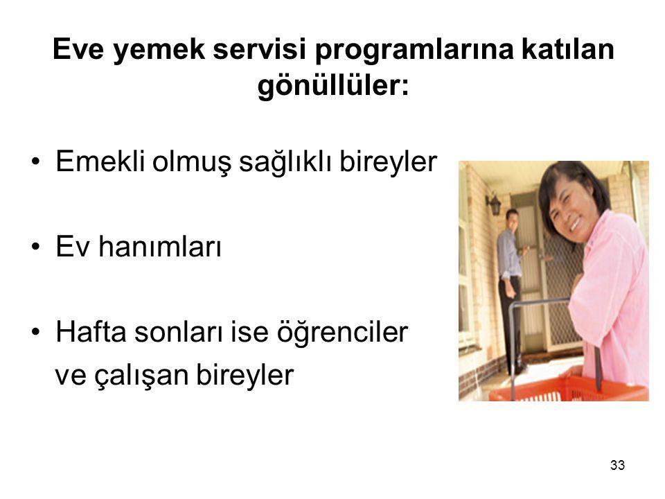 33 Eve yemek servisi programlarına katılan gönüllüler: •Emekli olmuş sağlıklı bireyler •Ev hanımları •Hafta sonları ise öğrenciler ve çalışan bireyler