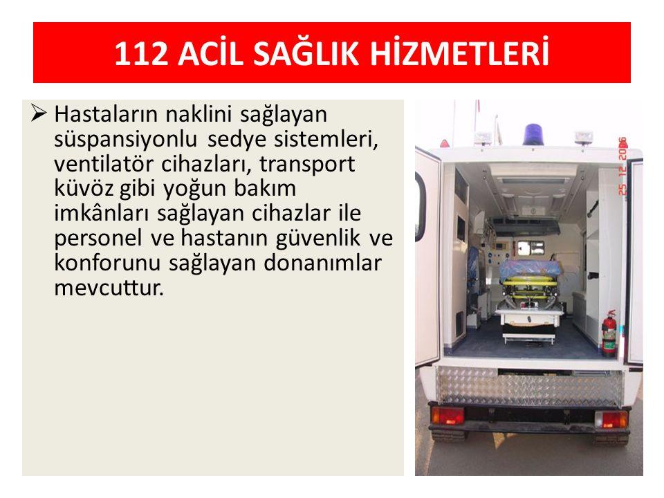 112 ACİL SAĞLIK HİZMETLERİ  Hastaların naklini sağlayan süspansiyonlu sedye sistemleri, ventilatör cihazları, transport küvöz gibi yoğun bakım imkânl