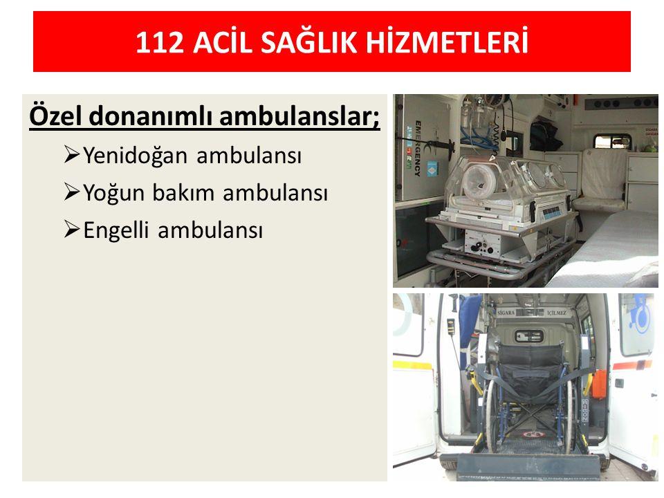 Özel donanımlı ambulanslar;  Yenidoğan ambulansı  Yoğun bakım ambulansı  Engelli ambulansı 112 ACİL SAĞLIK HİZMETLERİ