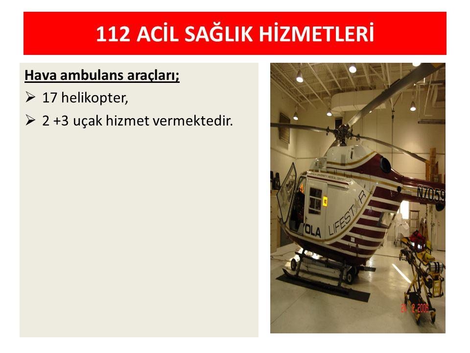 Hava ambulans araçları;  17 helikopter,  2 +3 uçak hizmet vermektedir. 112 ACİL SAĞLIK HİZMETLERİ