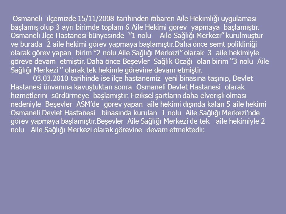 Osmaneli ilçemizde 15/11/2008 tarihinden itibaren Aile Hekimliği uygulaması başlamış olup 3 ayrı birimde toplam 6 Aile Hekimi görev yapmaya başlamıştı