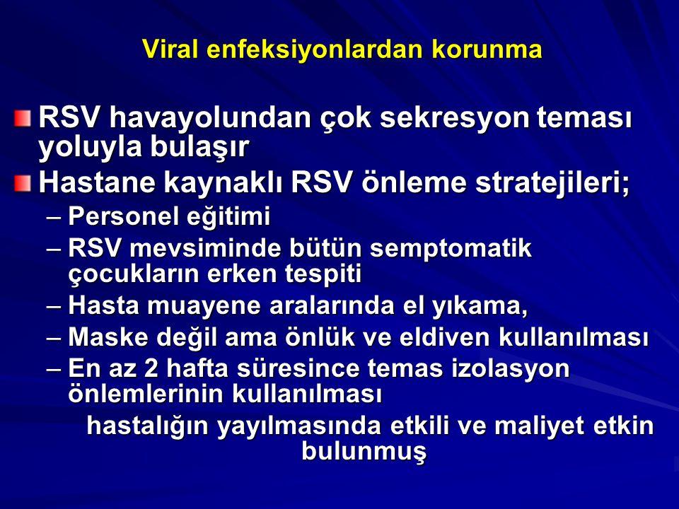 Viral enfeksiyonlardan korunma RSV havayolundan çok sekresyon teması yoluyla bulaşır Hastane kaynaklı RSV önleme stratejileri; –Personel eğitimi –RSV mevsiminde bütün semptomatik çocukların erken tespiti –Hasta muayene aralarında el yıkama, –Maske değil ama önlük ve eldiven kullanılması –En az 2 hafta süresince temas izolasyon önlemlerinin kullanılması hastalığın yayılmasında etkili ve maliyet etkin bulunmuş