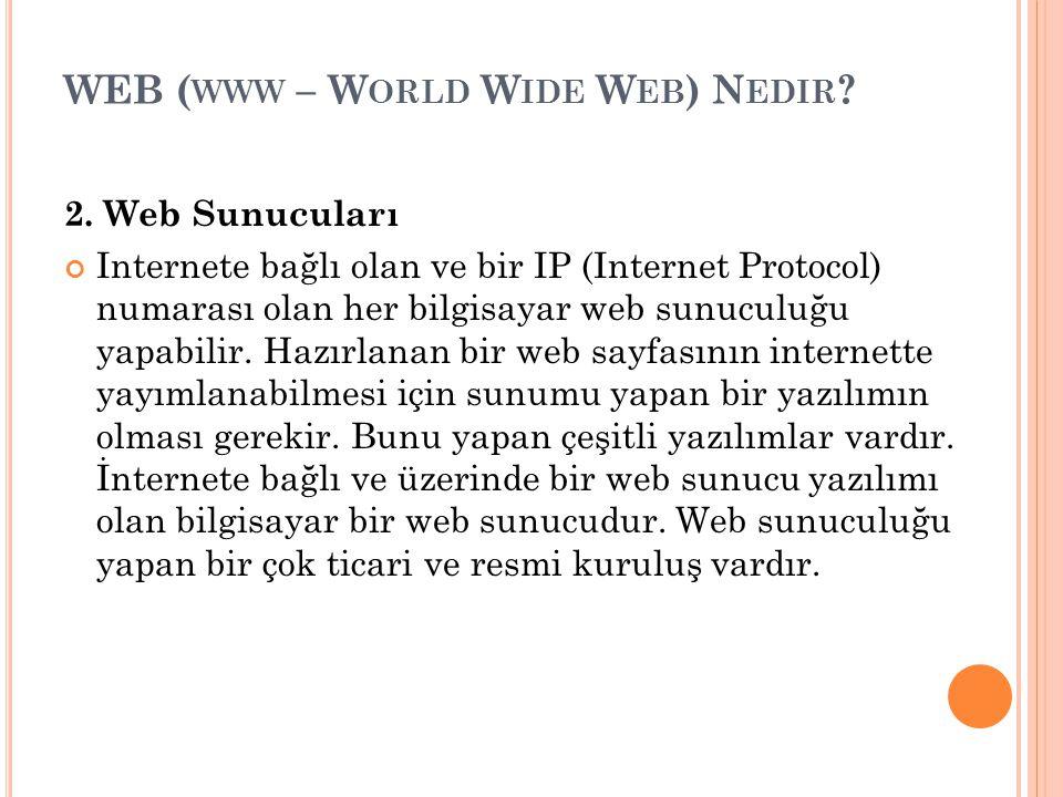 WEB ( WWW – W ORLD W IDE W EB ) N EDIR ? 2. Web Sunucuları Internete bağlı olan ve bir IP (Internet Protocol) numarası olan her bilgisayar web sunucul
