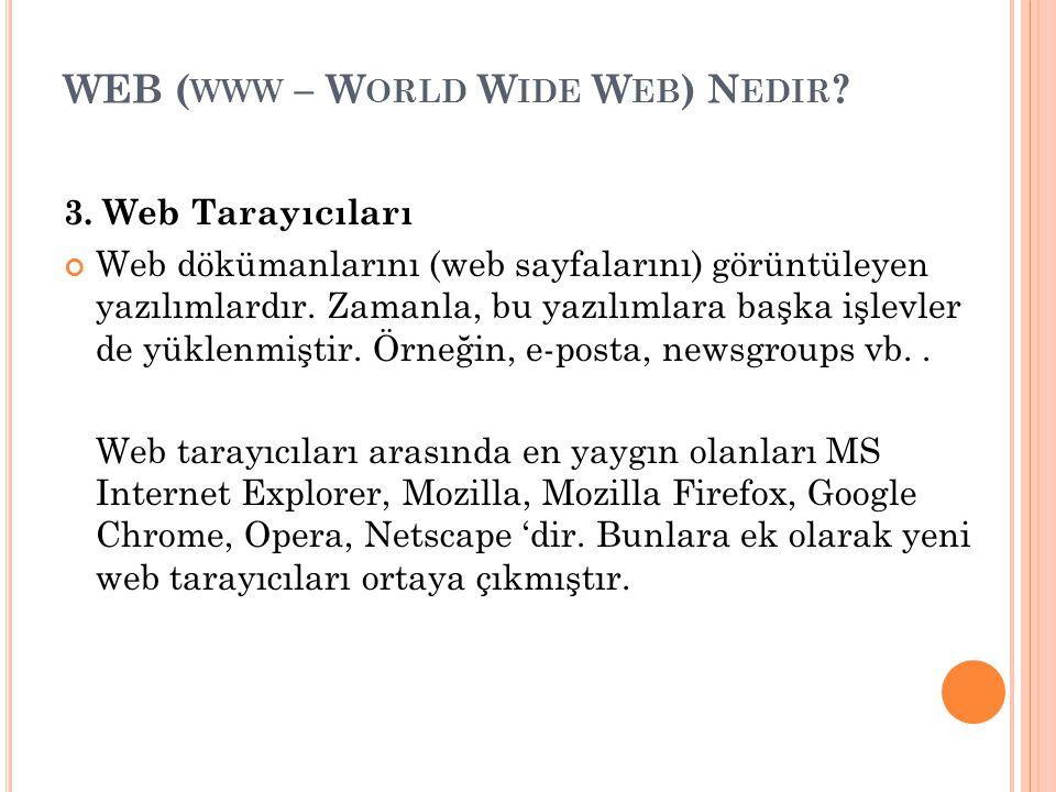 WEB ( WWW – W ORLD W IDE W EB ) N EDIR ? 3. Web Tarayıcıları Web dökümanlarını (web sayfalarını) görüntüleyen yazılımlardır. Zamanla, bu yazılımlara b