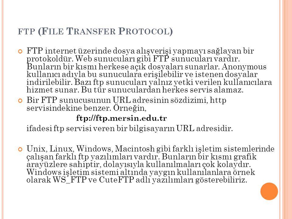 FTP (F ILE T RANSFER P ROTOCOL ) FTP internet üzerinde dosya alışverişi yapmayı sağlayan bir protokoldür. Web sunucuları gibi FTP sunucuları vardır. B
