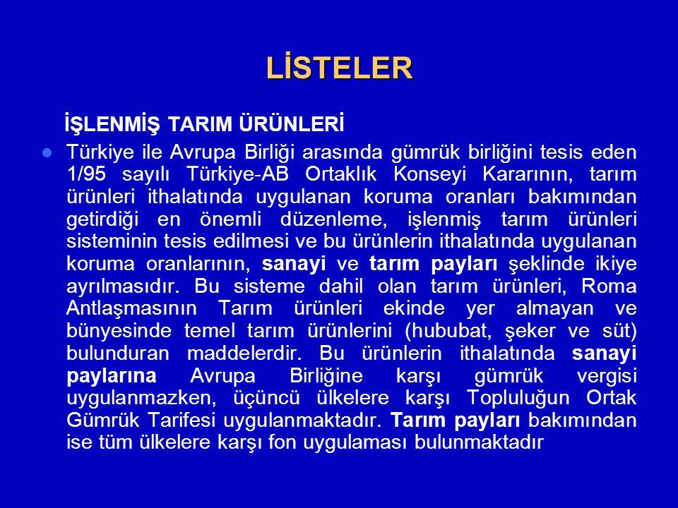 LİSTELER İŞLENMİŞ TARIM ÜRÜNLERİ  Türkiye ile Avrupa Birliği arasında gümrük birliğini tesis eden 1/95 sayılı Türkiye-AB Ortaklık Konseyi Kararının, tarım ürünleri ithalatında uygulanan koruma oranları bakımından getirdiği en önemli düzenleme, işlenmiş tarım ürünleri sisteminin tesis edilmesi ve bu ürünlerin ithalatında uygulanan koruma oranlarının, sanayi ve tarım payları şeklinde ikiye ayrılmasıdır.