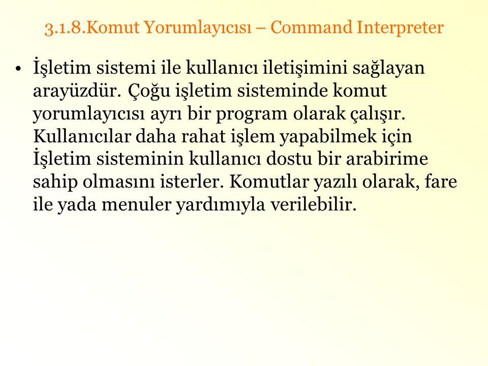 3.1.8.Komut Yorumlayıcısı – Command Interpreter •İşletim sistemi ile kullanıcı iletişimini sağlayan arayüzdür. Çoğu işletim sisteminde komut yorumlayı