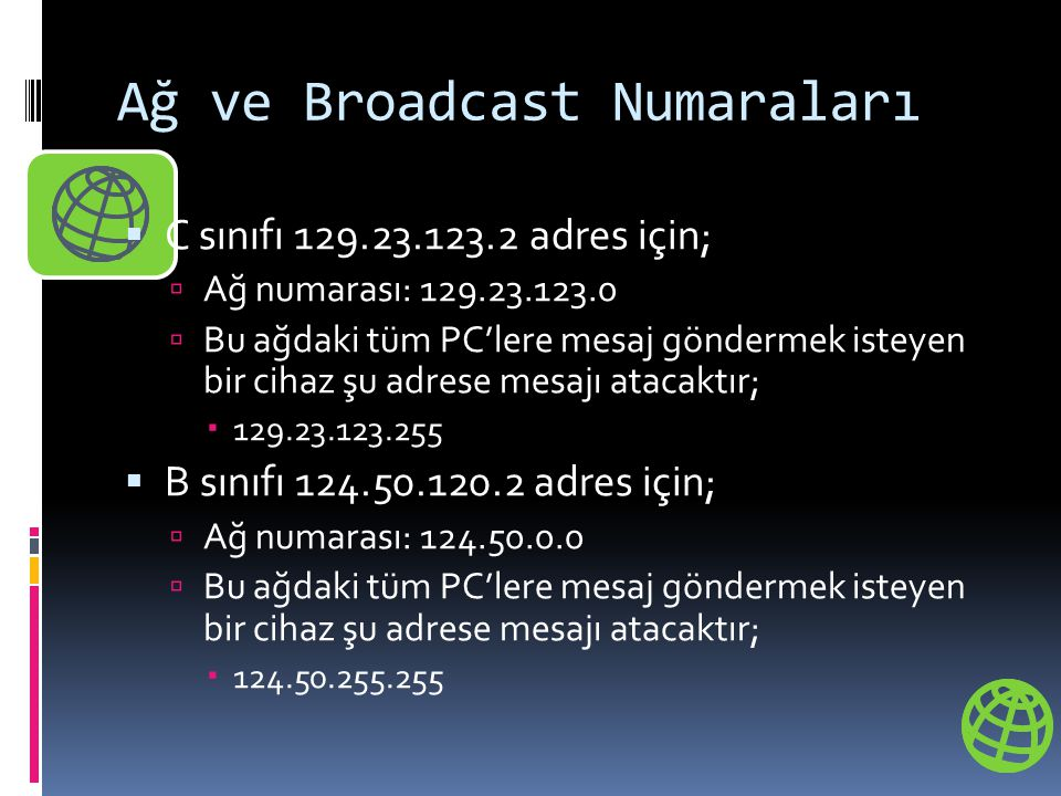 Ağ ve Broadcast Numaraları  C sınıfı 129.23.123.2 adres için;  Ağ numarası: 129.23.123.0  Bu ağdaki tüm PC'lere mesaj göndermek isteyen bir cihaz şu adrese mesajı atacaktır;  129.23.123.255  B sınıfı 124.50.120.2 adres için;  Ağ numarası: 124.50.0.0  Bu ağdaki tüm PC'lere mesaj göndermek isteyen bir cihaz şu adrese mesajı atacaktır;  124.50.255.255
