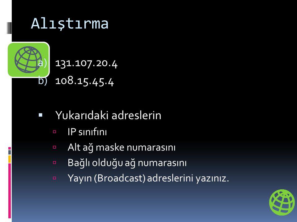 Alıştırma a) 131.107.20.4 b) 108.15.45.4  Yukarıdaki adreslerin  IP sınıfını  Alt ağ maske numarasını  Bağlı olduğu ağ numarasını  Yayın (Broadca