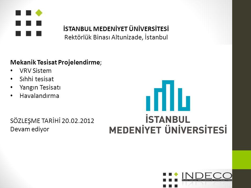 İSTANBUL MEDENİYET ÜNİVERSİTESİ Rektörlük Binası Altunizade, İstanbul Mekanik Tesisat Projelendirme; • VRV Sistem • Sıhhi tesisat • Yangın Tesisatı • Havalandırma SÖZLEŞME TARİHİ 20.02.2012 Devam ediyor