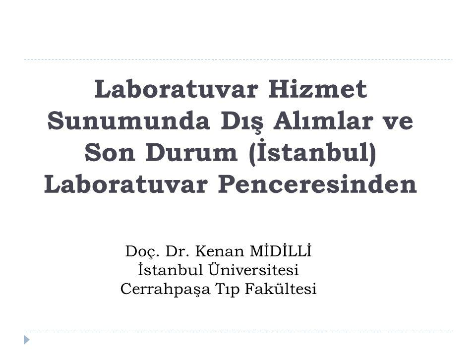 Laboratuvar Hizmet Sunumunda Dış Alımlar ve Son Durum (İstanbul) Laboratuvar Penceresinden Doç. Dr. Kenan MİDİLLİ İstanbul Üniversitesi Cerrahpaşa Tıp