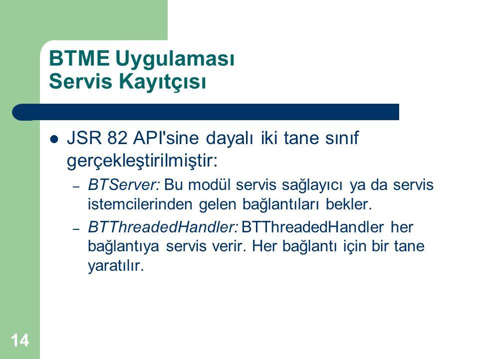 14 BTME Uygulaması Servis Kayıtçısı  JSR 82 API sine dayalı iki tane sınıf gerçekleştirilmiştir: – BTServer: Bu modül servis sağlayıcı ya da servis istemcilerinden gelen bağlantıları bekler.