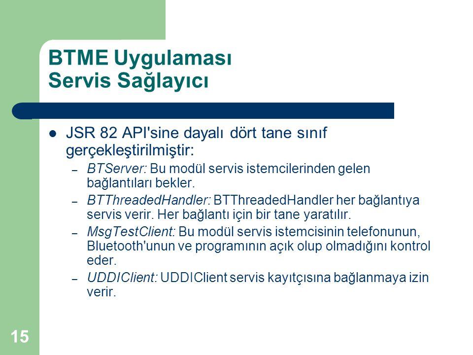 15 BTME Uygulaması Servis Sağlayıcı  JSR 82 API sine dayalı dört tane sınıf gerçekleştirilmiştir: – BTServer: Bu modül servis istemcilerinden gelen bağlantıları bekler.