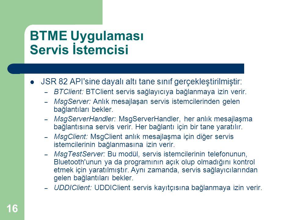 16 BTME Uygulaması Servis İstemcisi  JSR 82 API sine dayalı altı tane sınıf gerçekleştirilmiştir: – BTClient: BTClient servis sağlayıcıya bağlanmaya izin verir.