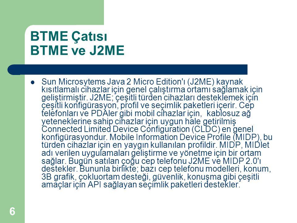 6 BTME Çatısı BTME ve J2ME  Sun Microsytems Java 2 Micro Edition ı (J2ME) kaynak kısıtlamalı cihazlar için genel çalıştırma ortamı sağlamak için geliştirmiştir.