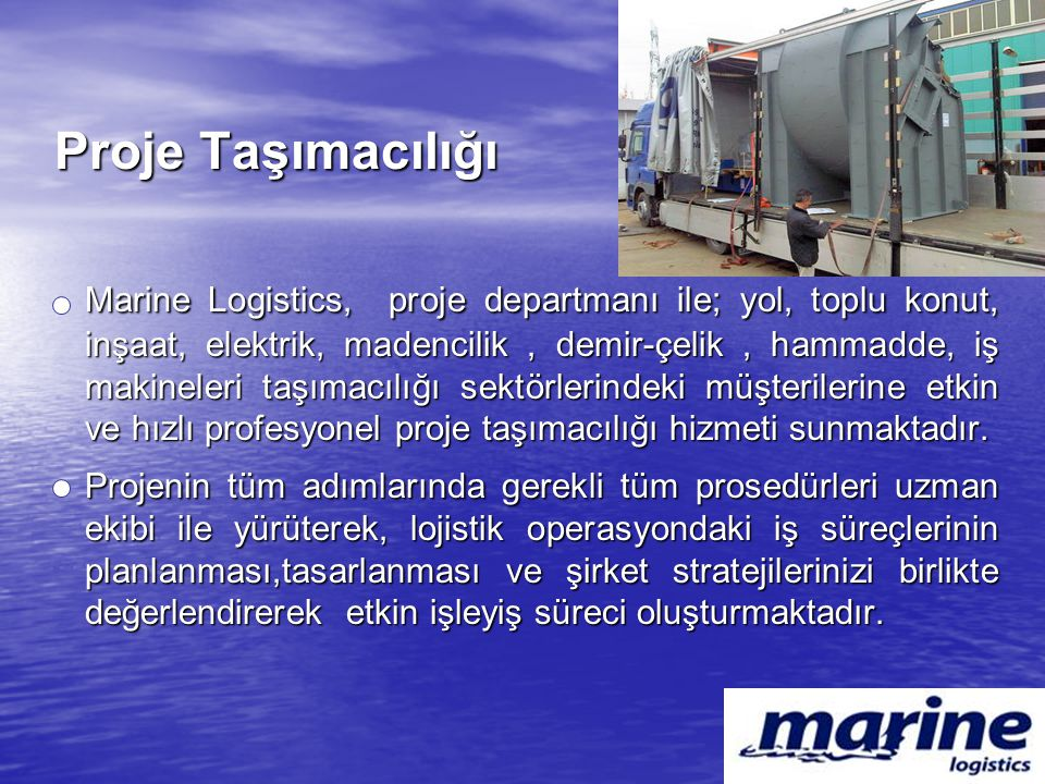 Proje Taşımacılığı Marine Logistics, proje departmanı ile; yol, toplu konut, inşaat, elektrik, madencilik, demir-çelik, hammadde, iş makineleri taşıma