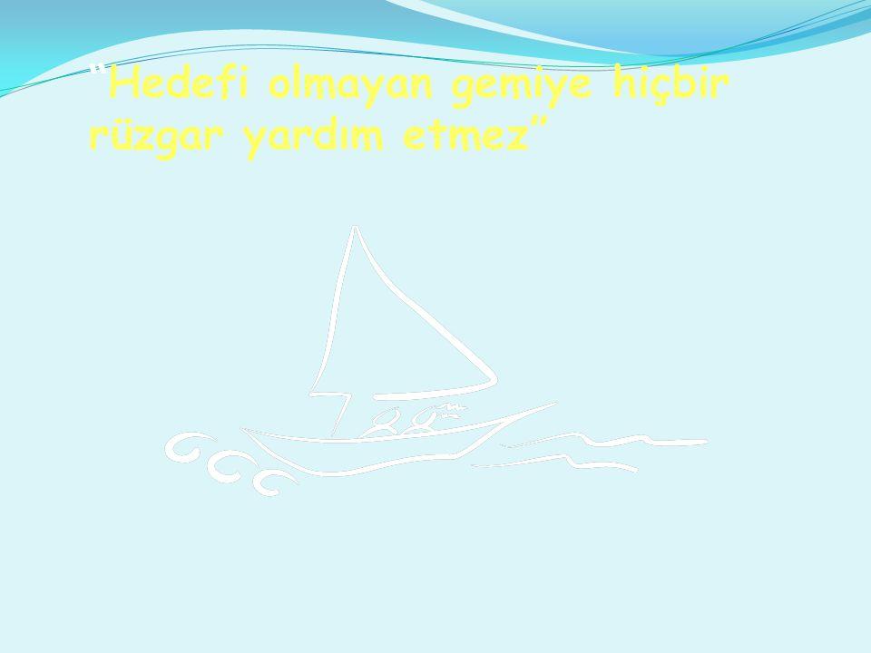 """""""Hedefi olmayan gemiye hiçbir rüzgar yardım etmez"""""""