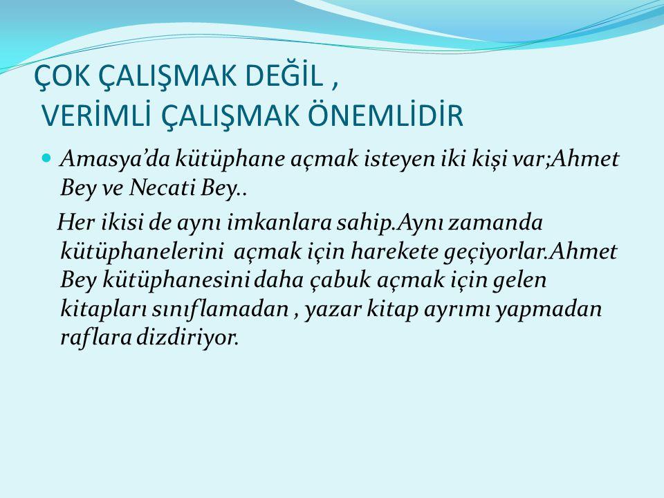 ÇOK ÇALIŞMAK DEĞİL, VERİMLİ ÇALIŞMAK ÖNEMLİDİR  Amasya'da kütüphane açmak isteyen iki kişi var;Ahmet Bey ve Necati Bey.. Her ikisi de aynı imkanlara