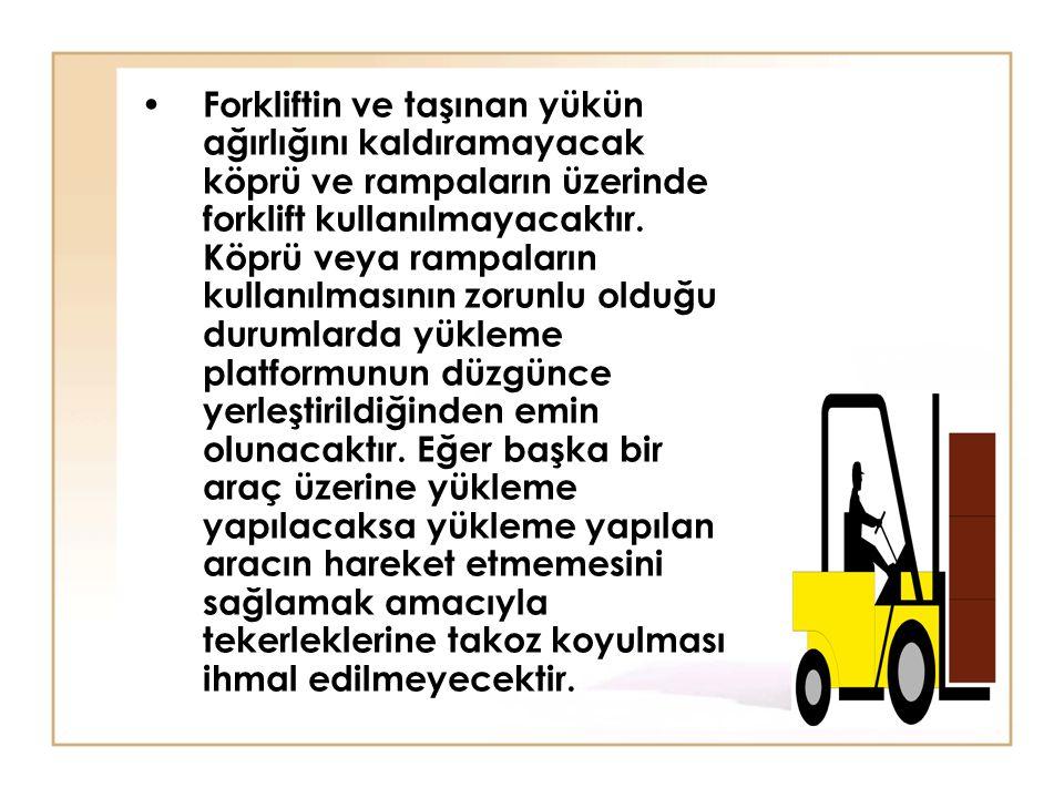 • Forkliftin ve taşınan yükün ağırlığını kaldıramayacak köprü ve rampaların üzerinde forklift kullanılmayacaktır. Köprü veya rampaların kullanılmasını