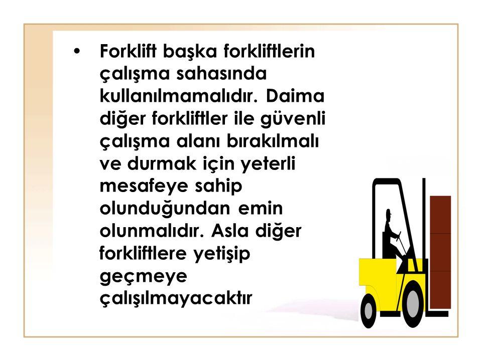 • Forklift başka forkliftlerin çalışma sahasında kullanılmamalıdır. Daima diğer forkliftler ile güvenli çalışma alanı bırakılmalı ve durmak için yeter