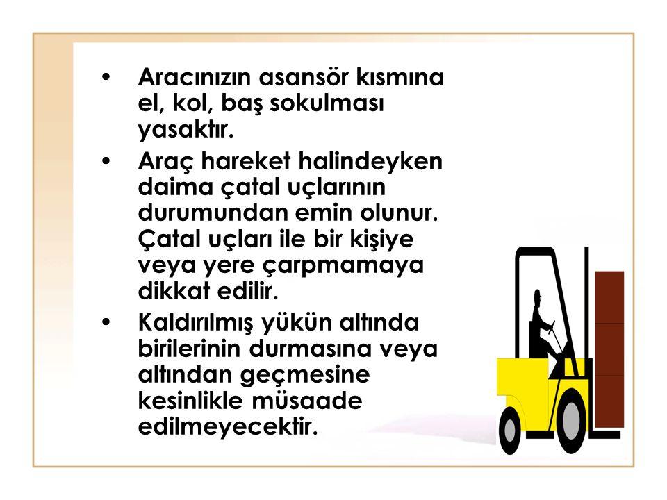 • Aracınızın asansör kısmına el, kol, baş sokulması yasaktır. • Araç hareket halindeyken daima çatal uçlarının durumundan emin olunur. Çatal uçları il
