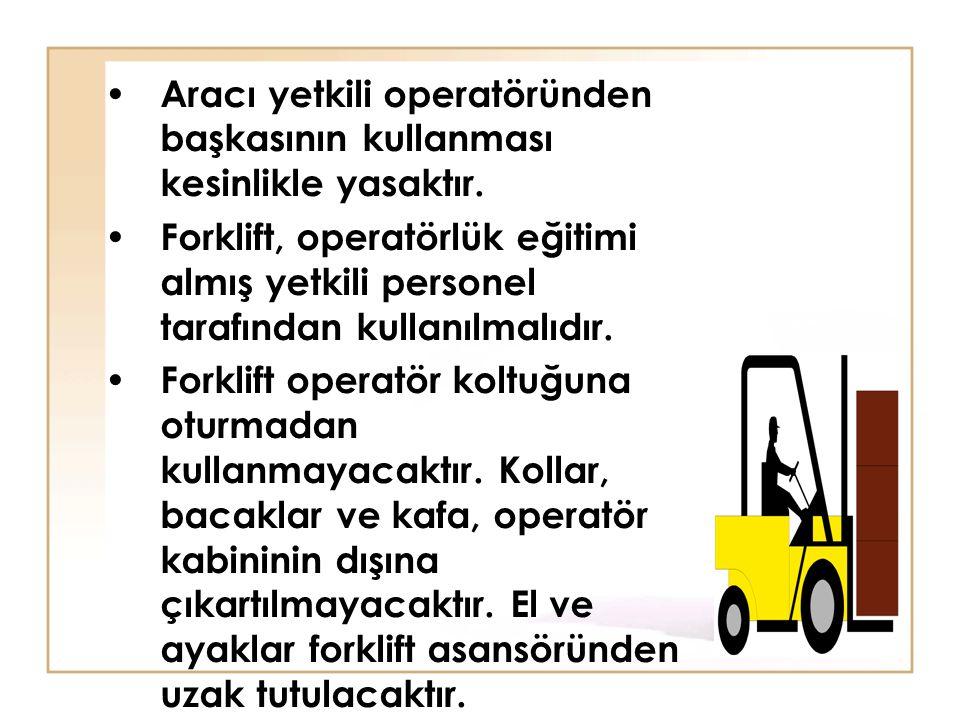 • Aracı yetkili operatöründen başkasının kullanması kesinlikle yasaktır. • Forklift, operatörlük eğitimi almış yetkili personel tarafından kullanılmal