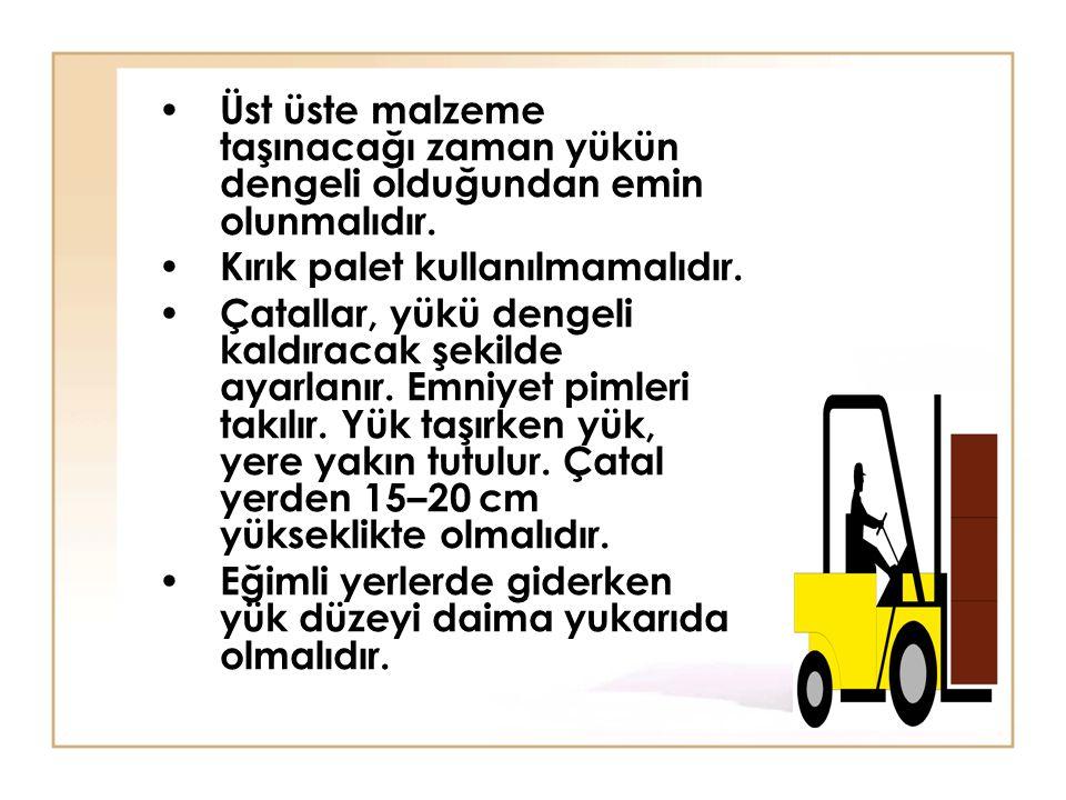 • Üst üste malzeme taşınacağı zaman yükün dengeli olduğundan emin olunmalıdır. • Kırık palet kullanılmamalıdır. • Çatallar, yükü dengeli kaldıracak şe
